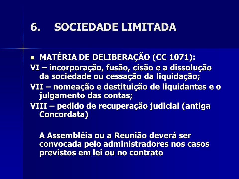6.SOCIEDADE LIMITADA MATÉRIA DE DELIBERAÇÃO (CC 1071): MATÉRIA DE DELIBERAÇÃO (CC 1071): VI – incorporação, fusão, cisão e a dissolução da sociedade ou cessação da liquidação; VII – nomeação e destituição de liquidantes e o julgamento das contas; VIII – pedido de recuperação judicial (antiga Concordata) A Assembléia ou a Reunião deverá ser convocada pelo administradores nos casos previstos em lei ou no contrato