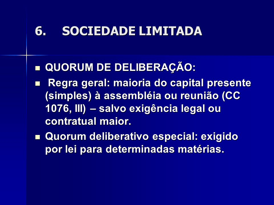 6.SOCIEDADE LIMITADA QUORUM DE DELIBERAÇÃO: QUORUM DE DELIBERAÇÃO: Regra geral: maioria do capital presente (simples) à assembléia ou reunião (CC 1076, III) – salvo exigência legal ou contratual maior.