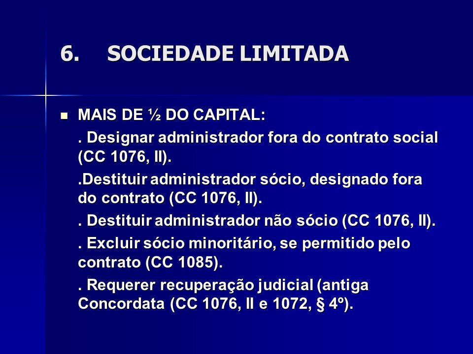 6.SOCIEDADE LIMITADA MAIS DE ½ DO CAPITAL: MAIS DE ½ DO CAPITAL:. Designar administrador fora do contrato social (CC 1076, II)..Destituir administrado