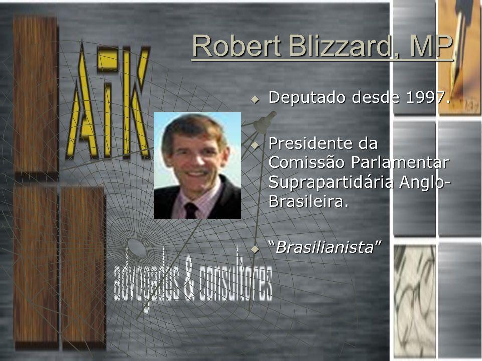 Robert Blizzard, MP Deputado desde 1997. Deputado desde 1997. Presidente da Comissão Parlamentar Suprapartidária Anglo- Brasileira. Presidente da Comi