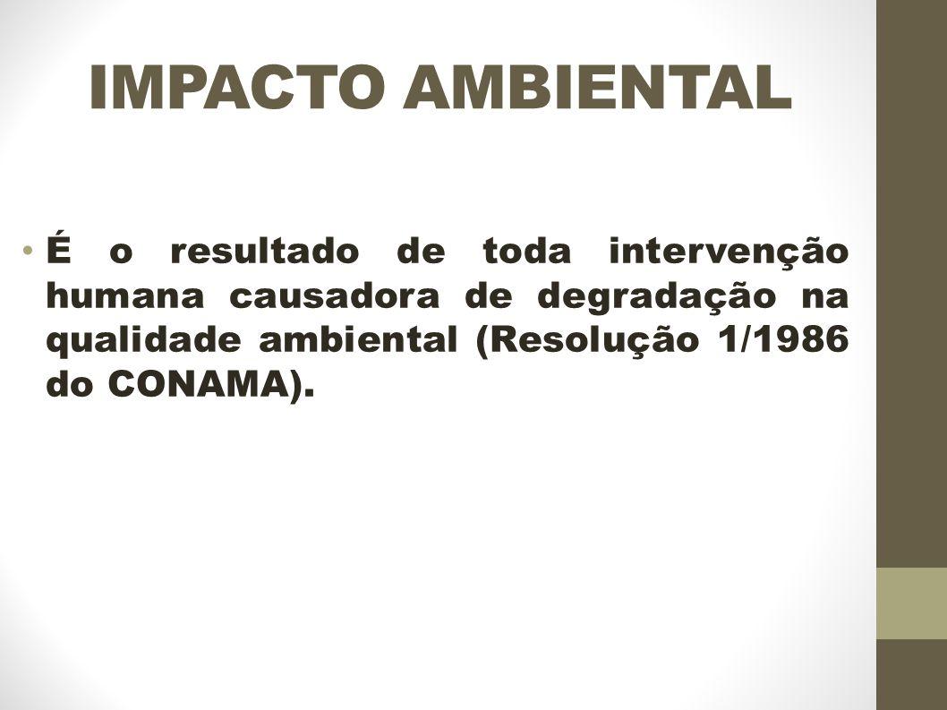 IMPACTO AMBIENTAL É o resultado de toda intervenção humana causadora de degradação na qualidade ambiental (Resolução 1/1986 do CONAMA).