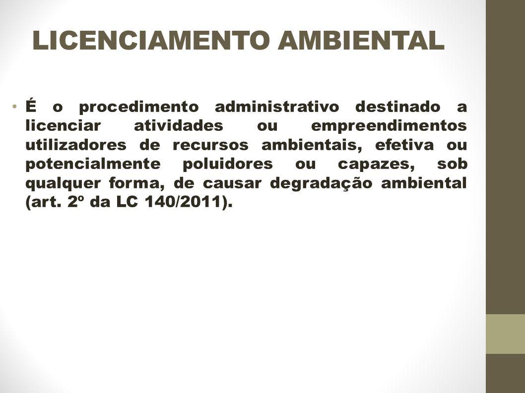 LICENCIAMENTO AMBIENTAL É o procedimento administrativo destinado a licenciar atividades ou empreendimentos utilizadores de recursos ambientais, efetiva ou potencialmente poluidores ou capazes, sob qualquer forma, de causar degradação ambiental (art.