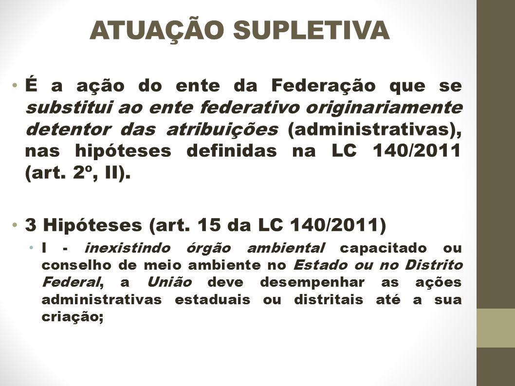 ATUAÇÃO SUPLETIVA É a ação do ente da Federação que se substitui ao ente federativo originariamente detentor das atribuições (administrativas), nas hipóteses definidas na LC 140/2011 (art.