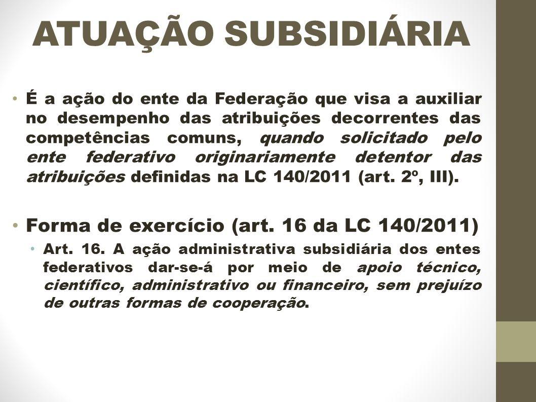 ATUAÇÃO SUBSIDIÁRIA É a ação do ente da Federação que visa a auxiliar no desempenho das atribuições decorrentes das competências comuns, quando solicitado pelo ente federativo originariamente detentor das atribuições definidas na LC 140/2011 (art.
