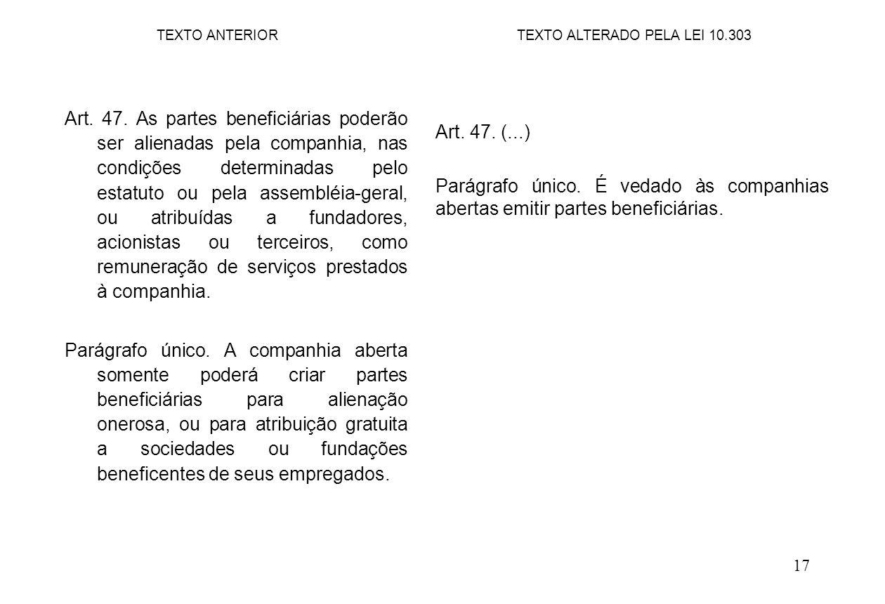 17 Art. 47. (...) Parágrafo único. É vedado às companhias abertas emitir partes beneficiárias. TEXTO ANTERIOR Art. 47. As partes beneficiárias poderão
