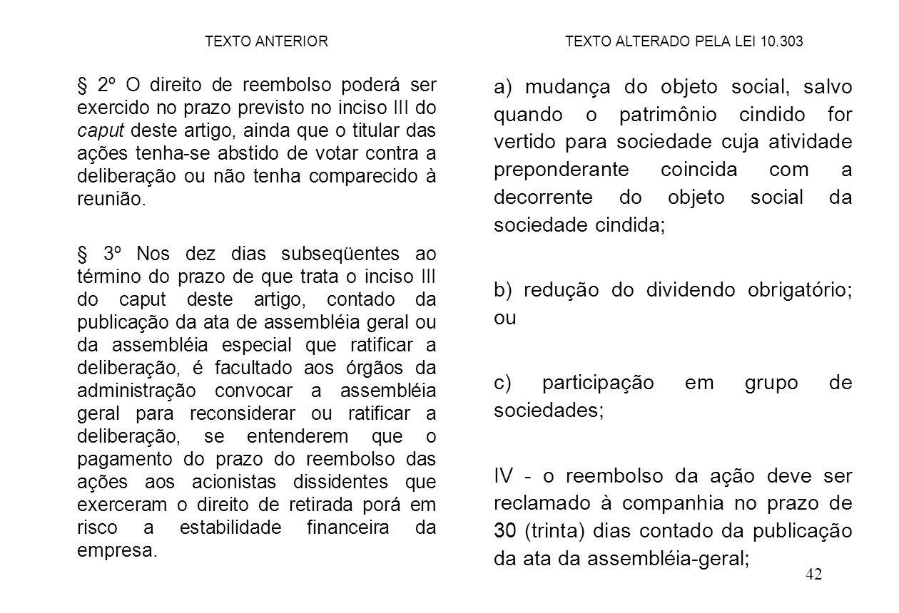 42 a) mudança do objeto social, salvo quando o patrimônio cindido for vertido para sociedade cuja atividade preponderante coincida com a decorrente do objeto social da sociedade cindida; b) redução do dividendo obrigatório; ou c) participação em grupo de sociedades; IV - o reembolso da ação deve ser reclamado à companhia no prazo de 30 (trinta) dias contado da publicação da ata da assembléia-geral; TEXTO ANTERIORTEXTO ALTERADO PELA LEI 10.303 § 2º O direito de reembolso poderá ser exercido no prazo previsto no inciso III do caput deste artigo, ainda que o titular das ações tenha-se abstido de votar contra a deliberação ou não tenha comparecido à reunião.