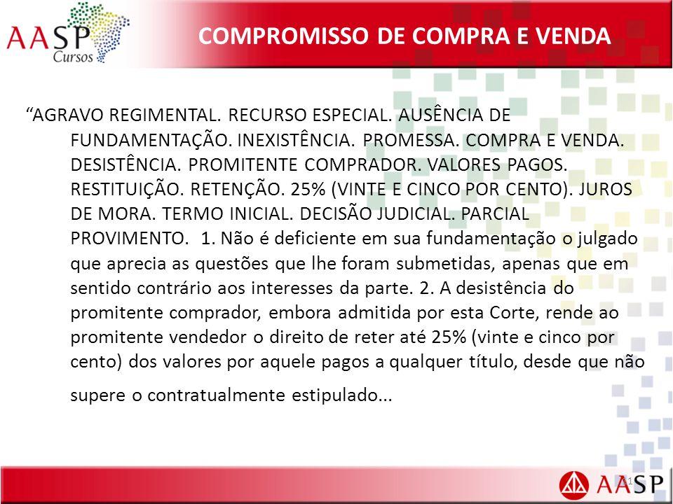 COMPROMISSO DE COMPRA E VENDA AGRAVO REGIMENTAL. RECURSO ESPECIAL. AUSÊNCIA DE FUNDAMENTAÇÃO. INEXISTÊNCIA. PROMESSA. COMPRA E VENDA. DESISTÊNCIA. PRO
