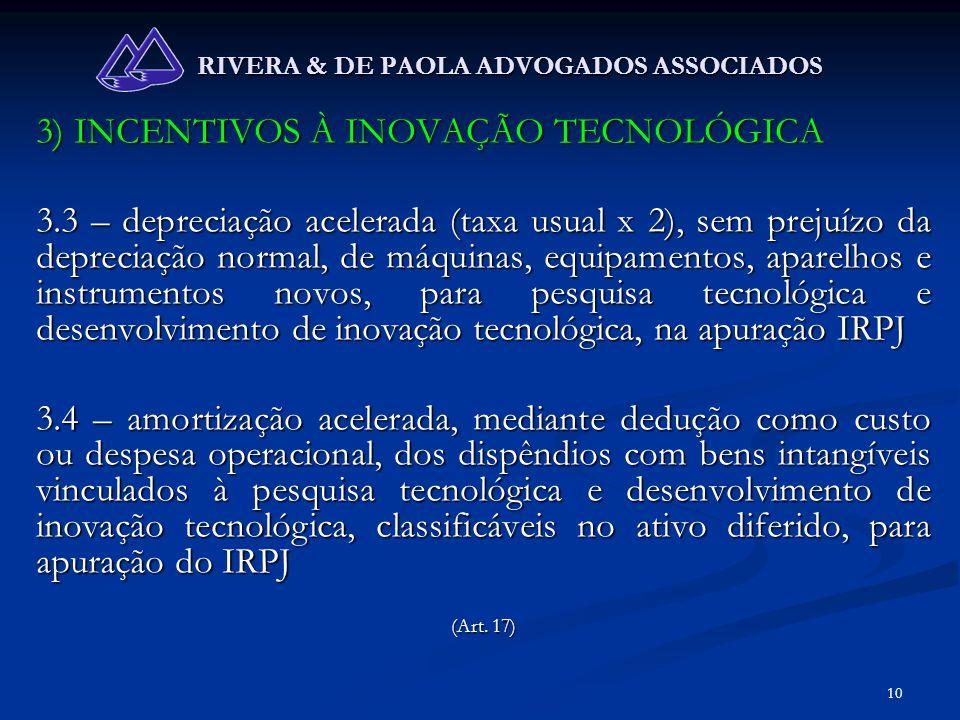 10 RIVERA & DE PAOLA ADVOGADOS ASSOCIADOS 3) INCENTIVOS À INOVAÇÃO TECNOLÓGICA 3.3 – depreciação acelerada (taxa usual x 2), sem prejuízo da depreciaç