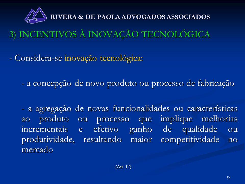 12 RIVERA & DE PAOLA ADVOGADOS ASSOCIADOS 3) INCENTIVOS À INOVAÇÃO TECNOLÓGICA - Considera-se inovação tecnológica: - a concepção de novo produto ou p