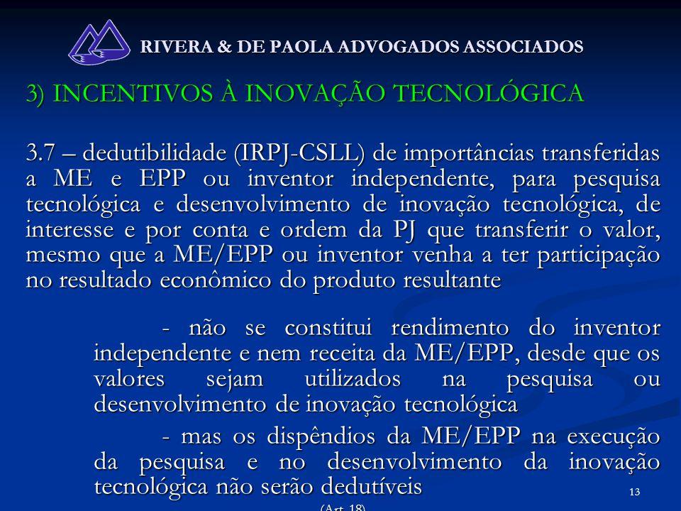 13 RIVERA & DE PAOLA ADVOGADOS ASSOCIADOS 3) INCENTIVOS À INOVAÇÃO TECNOLÓGICA 3.7 – dedutibilidade (IRPJ-CSLL) de importâncias transferidas a ME e EP