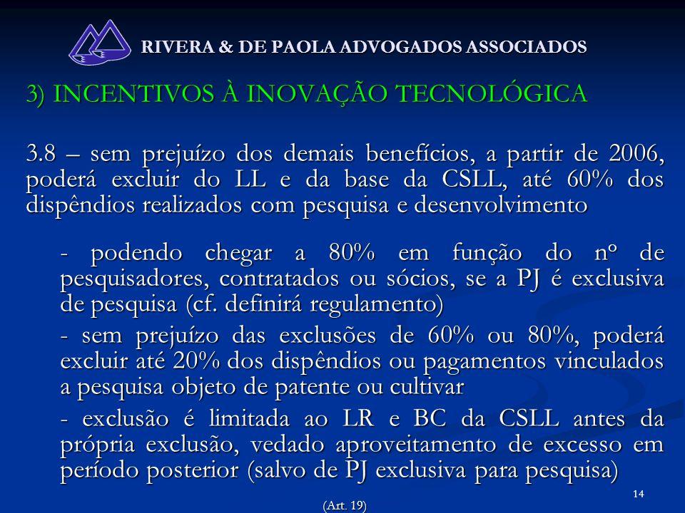 14 RIVERA & DE PAOLA ADVOGADOS ASSOCIADOS 3) INCENTIVOS À INOVAÇÃO TECNOLÓGICA 3.8 – sem prejuízo dos demais benefícios, a partir de 2006, poderá excl