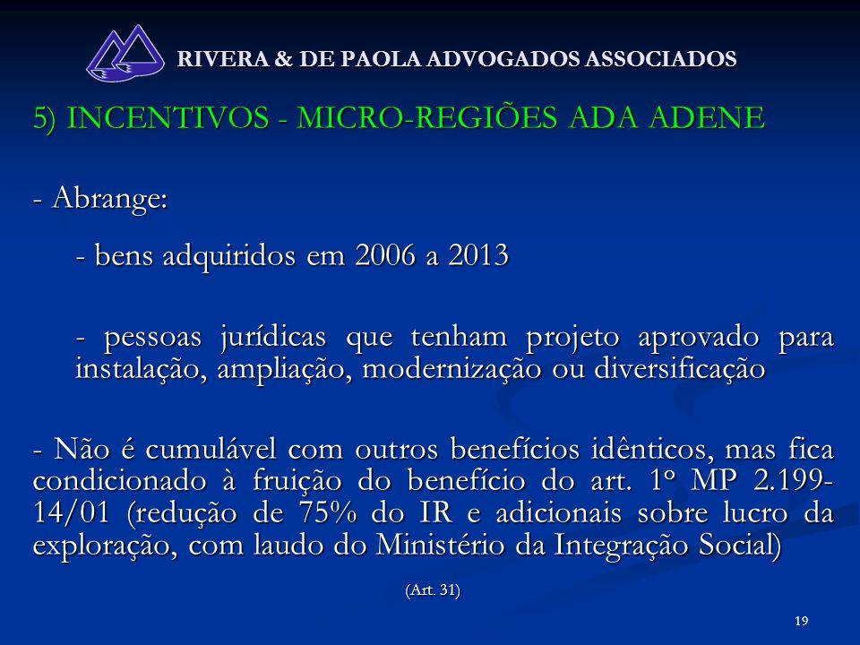 19 RIVERA & DE PAOLA ADVOGADOS ASSOCIADOS 5) INCENTIVOS - MICRO-REGIÕES ADA ADENE - Abrange: - bens adquiridos em 2006 a 2013 - pessoas jurídicas que