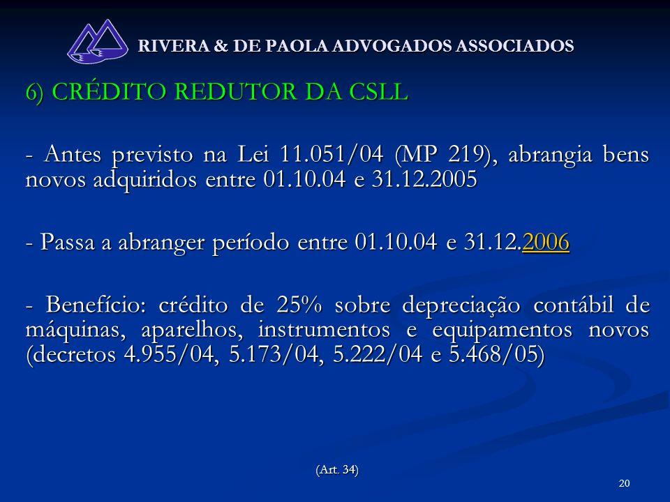 20 RIVERA & DE PAOLA ADVOGADOS ASSOCIADOS 6) CRÉDITO REDUTOR DA CSLL - Antes previsto na Lei 11.051/04 (MP 219), abrangia bens novos adquiridos entre