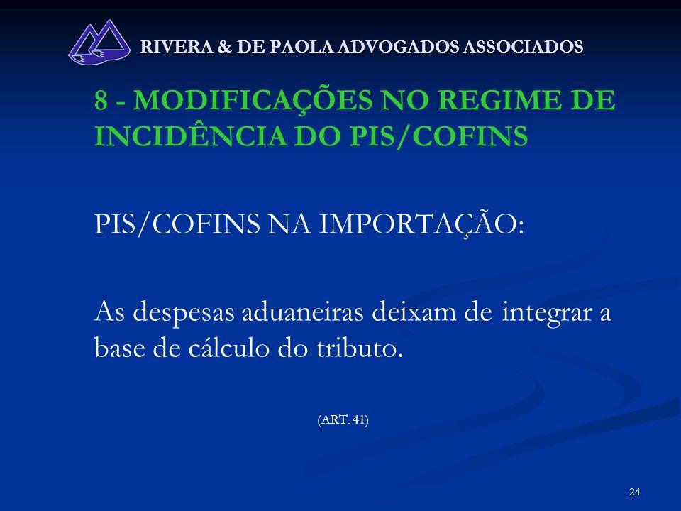 24 RIVERA & DE PAOLA ADVOGADOS ASSOCIADOS 8 - MODIFICAÇÕES NO REGIME DE INCIDÊNCIA DO PIS/COFINS PIS/COFINS NA IMPORTAÇÃO: As despesas aduaneiras deix