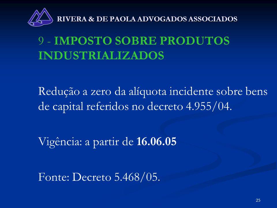 25 RIVERA & DE PAOLA ADVOGADOS ASSOCIADOS 9 - IMPOSTO SOBRE PRODUTOS INDUSTRIALIZADOS Redução a zero da alíquota incidente sobre bens de capital refer