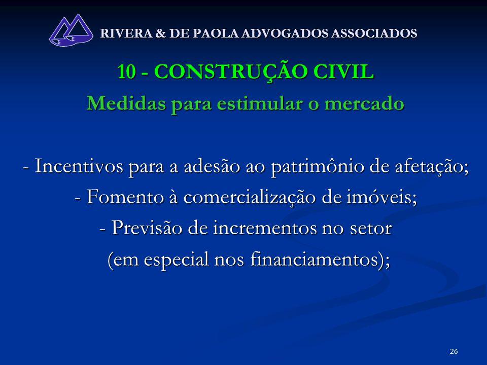 26 RIVERA & DE PAOLA ADVOGADOS ASSOCIADOS 10 - CONSTRUÇÃO CIVIL Medidas para estimular o mercado - Incentivos para a adesão ao patrimônio de afetação;