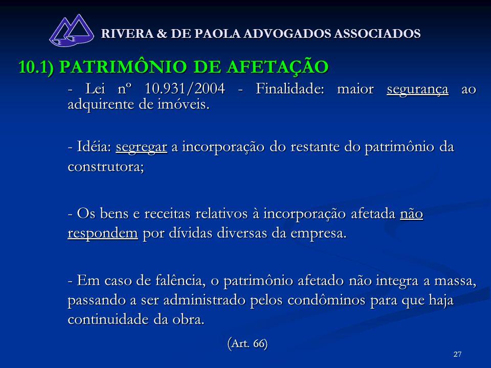 27 RIVERA & DE PAOLA ADVOGADOS ASSOCIADOS 10.1) PATRIMÔNIO DE AFETAÇÃO - Lei nº 10.931/2004 - Finalidade: maior segurança ao adquirente de imóveis. -
