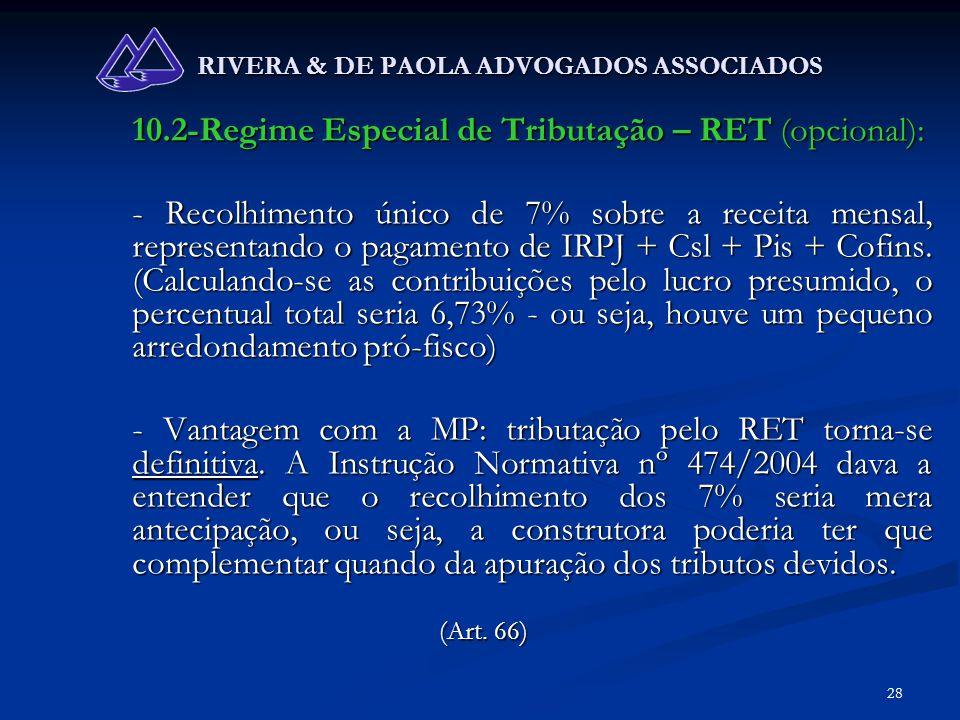 28 RIVERA & DE PAOLA ADVOGADOS ASSOCIADOS 10.2-Regime Especial de Tributação – RET (opcional): - Recolhimento único de 7% sobre a receita mensal, repr