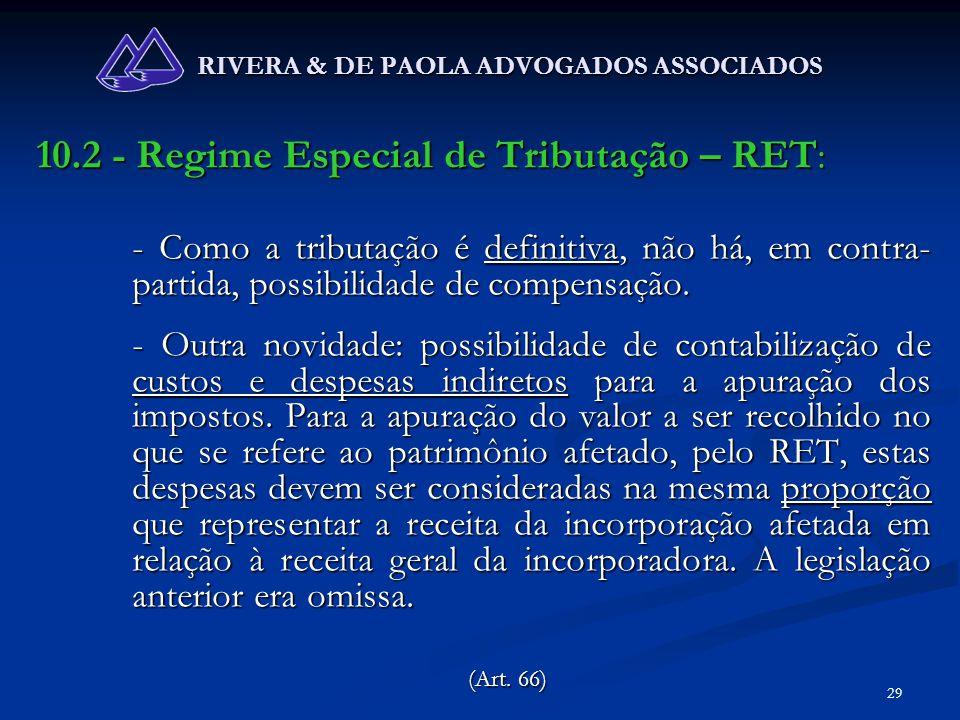 29 RIVERA & DE PAOLA ADVOGADOS ASSOCIADOS 10.2 - Regime Especial de Tributação – RET : - Como a tributação é definitiva, não há, em contra- partida, p