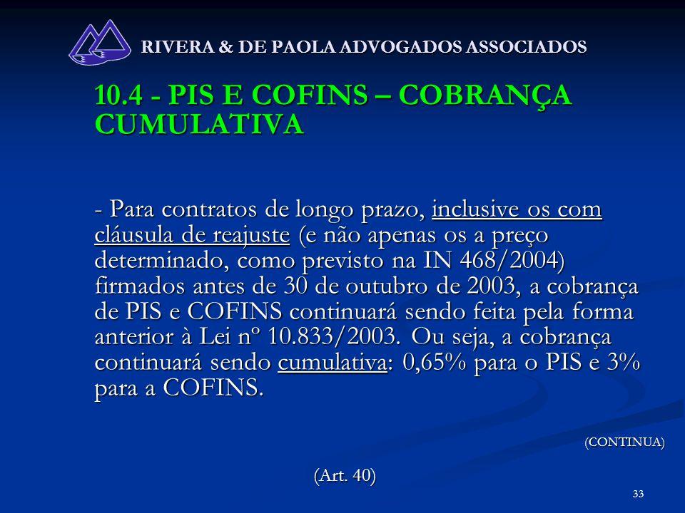 33 RIVERA & DE PAOLA ADVOGADOS ASSOCIADOS 10.4 - PIS E COFINS – COBRANÇA CUMULATIVA - Para contratos de longo prazo, inclusive os com cláusula de reaj