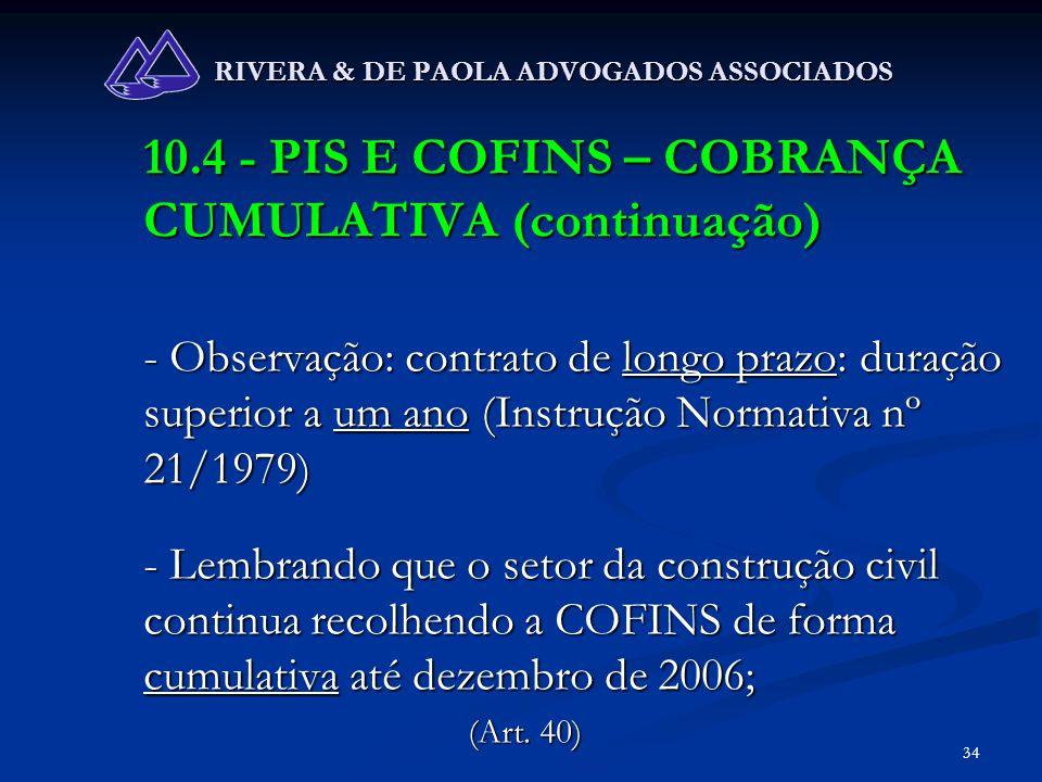 34 RIVERA & DE PAOLA ADVOGADOS ASSOCIADOS 10.4 - PIS E COFINS – COBRANÇA CUMULATIVA (continuação) - Observação: contrato de longo prazo: duração super