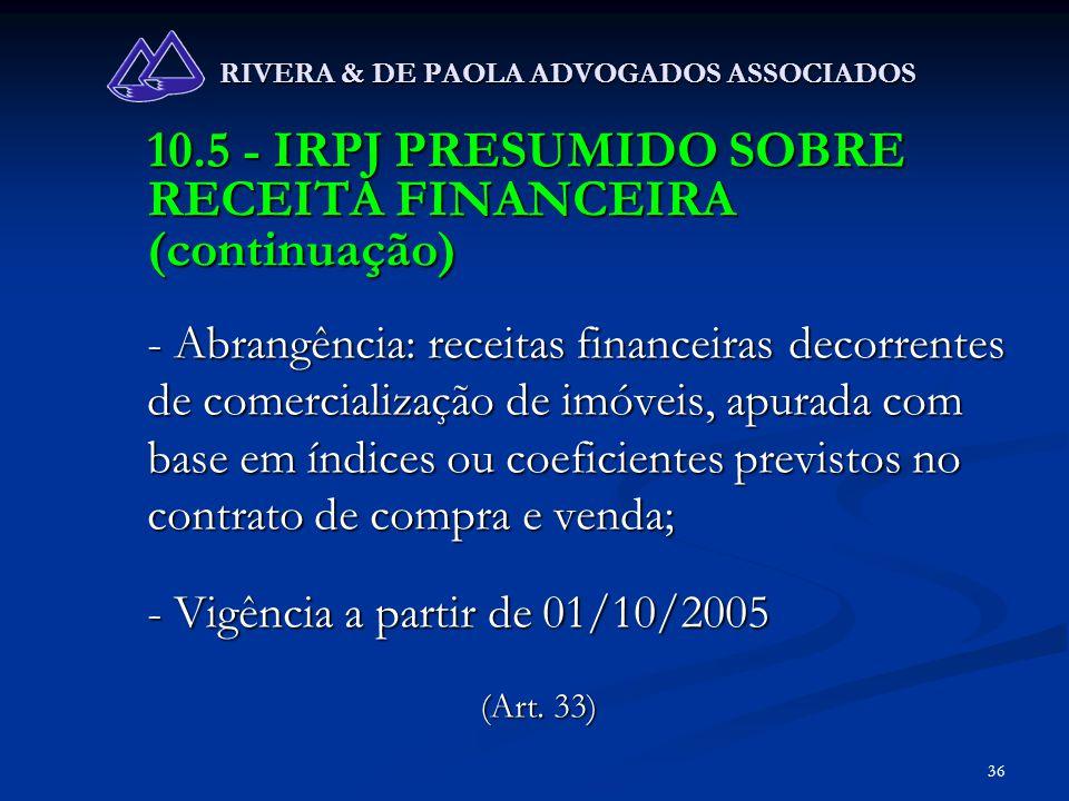 36 RIVERA & DE PAOLA ADVOGADOS ASSOCIADOS 10.5 - IRPJ PRESUMIDO SOBRE RECEITA FINANCEIRA (continuação) - Abrangência: receitas financeiras decorrentes