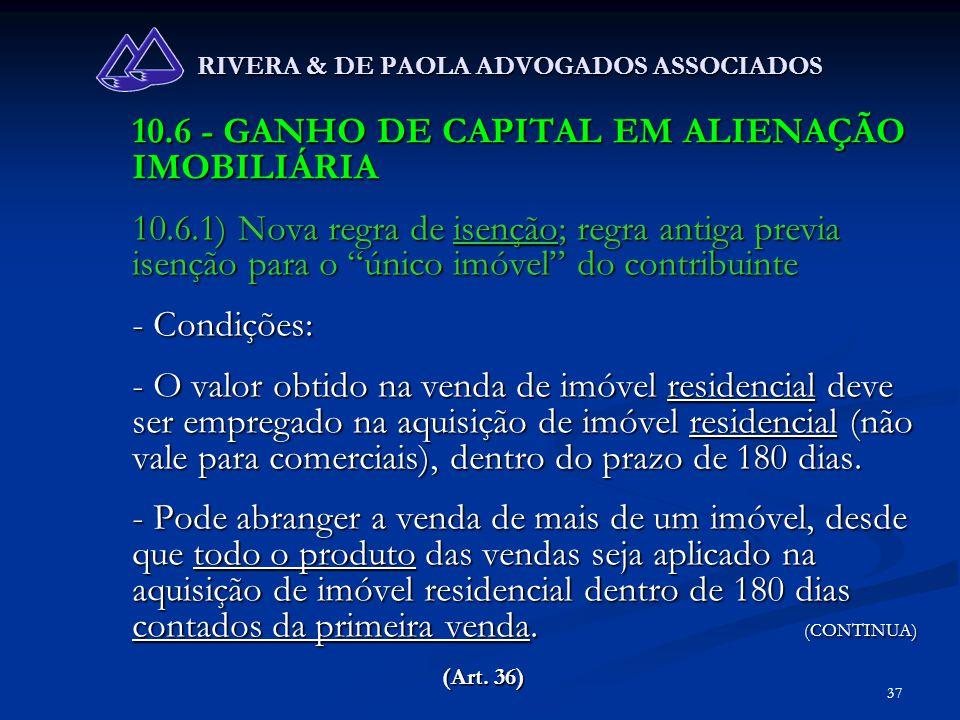 37 RIVERA & DE PAOLA ADVOGADOS ASSOCIADOS 10.6 - GANHO DE CAPITAL EM ALIENAÇÃO IMOBILIÁRIA 10.6.1) Nova regra de isenção; regra antiga previa isenção