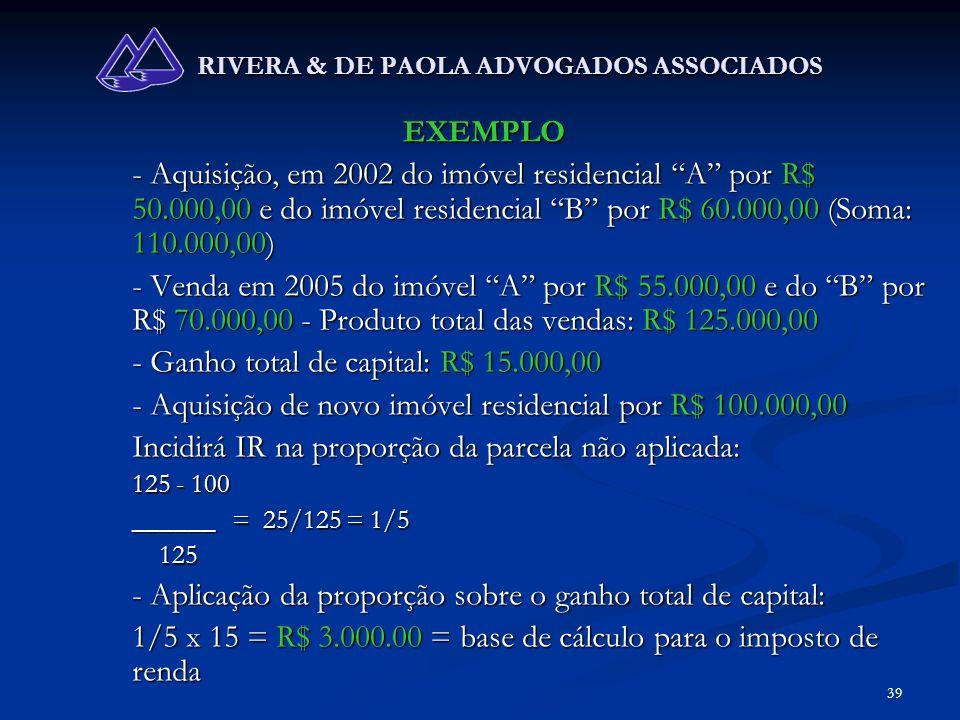 39 RIVERA & DE PAOLA ADVOGADOS ASSOCIADOS EXEMPLO - Aquisição, em 2002 do imóvel residencial A por R$ 50.000,00 e do imóvel residencial B por R$ 60.00