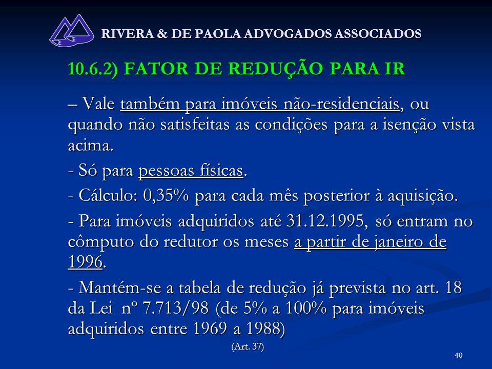 40 RIVERA & DE PAOLA ADVOGADOS ASSOCIADOS 10.6.2) FATOR DE REDUÇÃO PARA IR – Vale também para imóveis não-residenciais, ou quando não satisfeitas as c