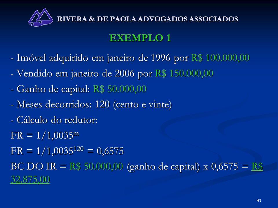 41 RIVERA & DE PAOLA ADVOGADOS ASSOCIADOS EXEMPLO 1 - Imóvel adquirido em janeiro de 1996 por R$ 100.000,00 - Vendido em janeiro de 2006 por R$ 150.00