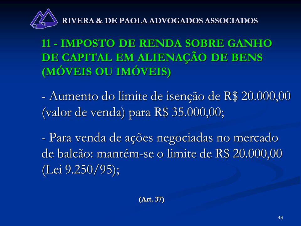 43 RIVERA & DE PAOLA ADVOGADOS ASSOCIADOS 11 - IMPOSTO DE RENDA SOBRE GANHO DE CAPITAL EM ALIENAÇÃO DE BENS (MÓVEIS OU IMÓVEIS) - Aumento do limite de