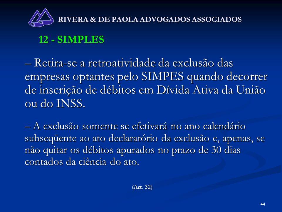 44 RIVERA & DE PAOLA ADVOGADOS ASSOCIADOS 12 - SIMPLES – Retira-se a retroatividade da exclusão das empresas optantes pelo SIMPES quando decorrer de i