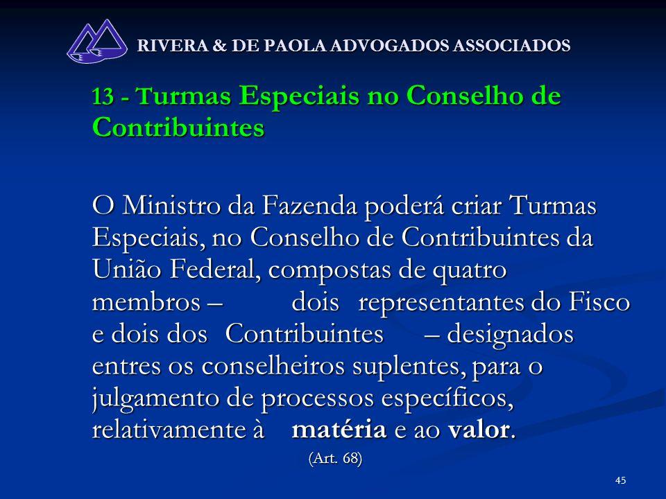 45 RIVERA & DE PAOLA ADVOGADOS ASSOCIADOS 13 - T urmas Especiais no Conselho de Contribuintes O Ministro da Fazenda poderá criar Turmas Especiais, no