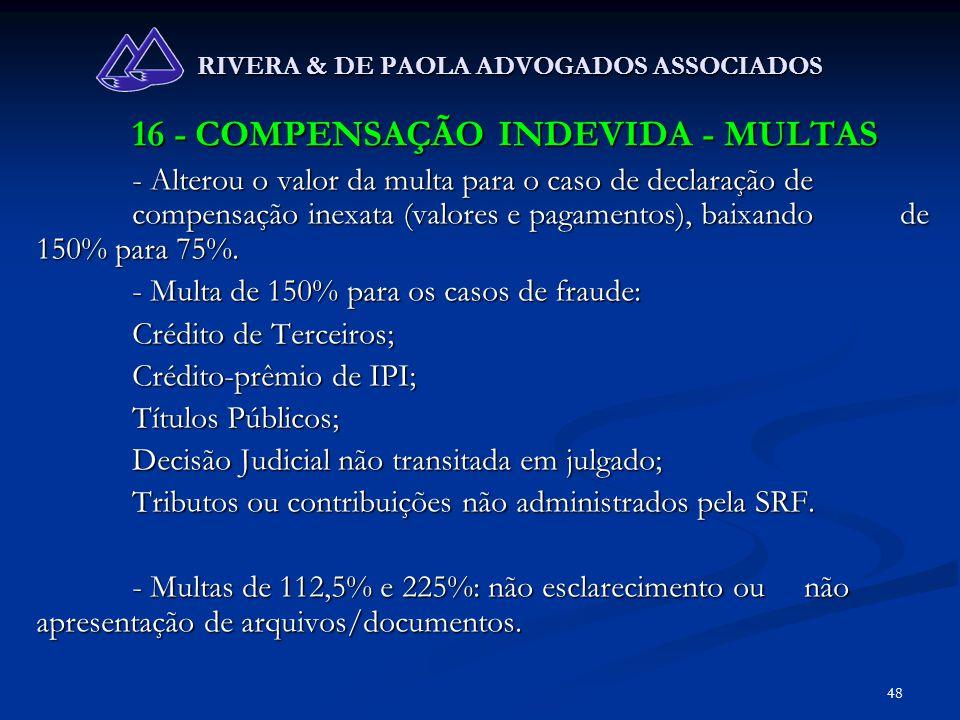 48 RIVERA & DE PAOLA ADVOGADOS ASSOCIADOS 16 - COMPENSAÇÃO INDEVIDA - MULTAS - Alterou o valor da multa para o caso de declaração de compensação inexa