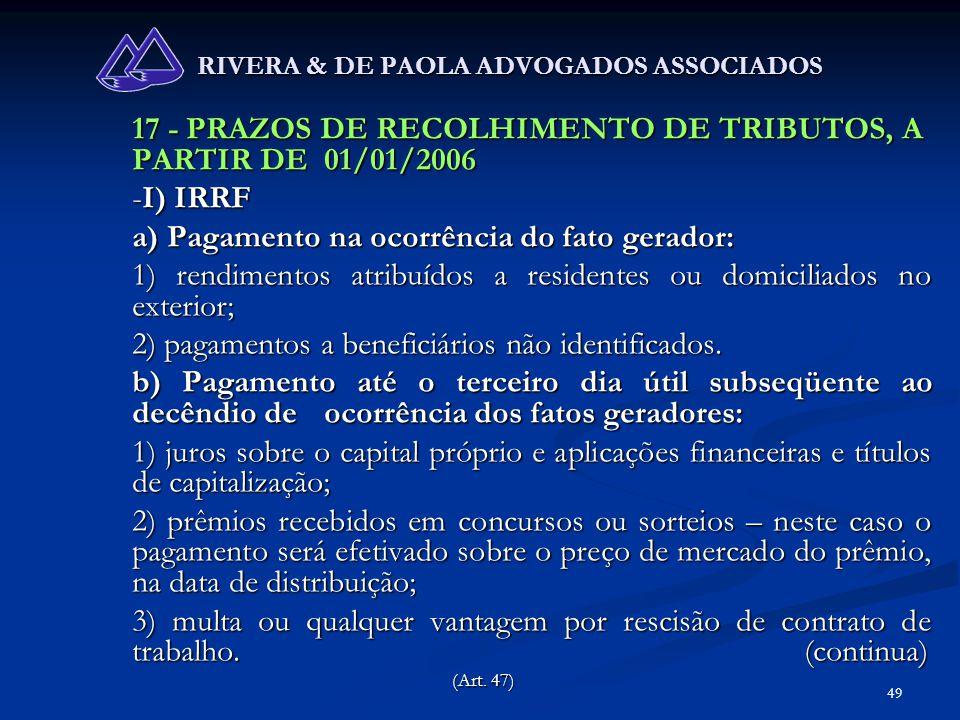 49 RIVERA & DE PAOLA ADVOGADOS ASSOCIADOS 17 - PRAZOS DE RECOLHIMENTO DE TRIBUTOS, A PARTIR DE 01/01/2006 -I) IRRF a) Pagamento na ocorrência do fato