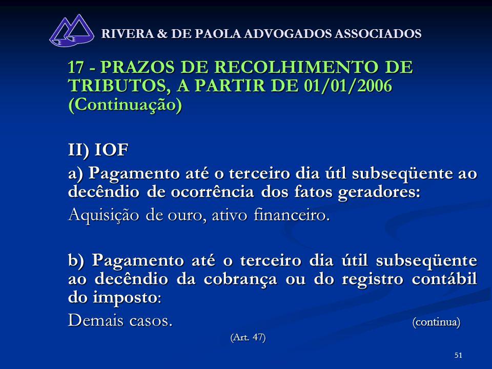 51 RIVERA & DE PAOLA ADVOGADOS ASSOCIADOS 17 - PRAZOS DE RECOLHIMENTO DE TRIBUTOS, A PARTIR DE 01/01/2006 (Continuação) II) IOF a) Pagamento até o ter