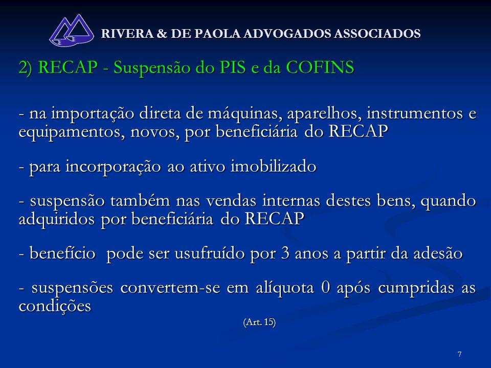 8 RIVERA & DE PAOLA ADVOGADOS ASSOCIADOS 2) RECAP - Suspensão do PIS e da COFINS - se der destinação diversa, revender antes do prazo, ou não atender condições, deverá recolher juros e multa, contados da aquisição, como contribuinte (importação) ou responsável (vendas internas) - a beneficiária que efetuar o compromisso de auferir, por 3 anos, RB de exportação de no mínimo 80% da RB total, poderá usufruir da suspensão de PIS-COFINS nas compras de matérias-primas, produtos intermediários e materiais de embalagem (art.