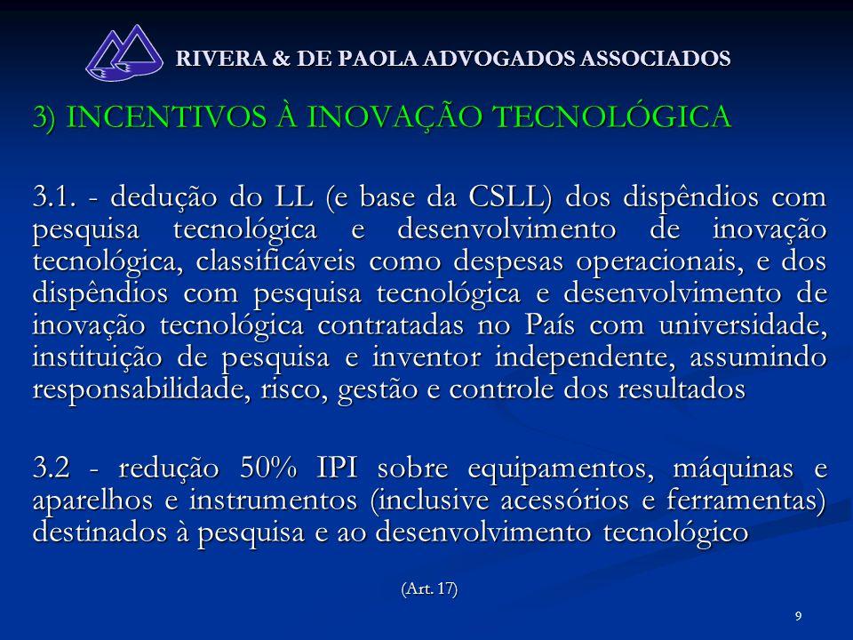 10 RIVERA & DE PAOLA ADVOGADOS ASSOCIADOS 3) INCENTIVOS À INOVAÇÃO TECNOLÓGICA 3.3 – depreciação acelerada (taxa usual x 2), sem prejuízo da depreciação normal, de máquinas, equipamentos, aparelhos e instrumentos novos, para pesquisa tecnológica e desenvolvimento de inovação tecnológica, na apuração IRPJ 3.4 – amortização acelerada, mediante dedução como custo ou despesa operacional, dos dispêndios com bens intangíveis vinculados à pesquisa tecnológica e desenvolvimento de inovação tecnológica, classificáveis no ativo diferido, para apuração do IRPJ (Art.