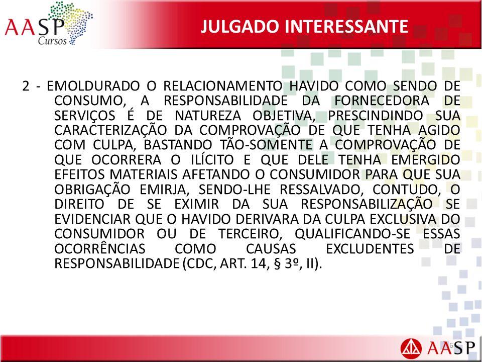 JULGADO INTERESSANTE 2 - EMOLDURADO O RELACIONAMENTO HAVIDO COMO SENDO DE CONSUMO, A RESPONSABILIDADE DA FORNECEDORA DE SERVIÇOS É DE NATUREZA OBJETIVA, PRESCINDINDO SUA CARACTERIZAÇÃO DA COMPROVAÇÃO DE QUE TENHA AGIDO COM CULPA, BASTANDO TÃO-SOMENTE A COMPROVAÇÃO DE QUE OCORRERA O ILÍCITO E QUE DELE TENHA EMERGIDO EFEITOS MATERIAIS AFETANDO O CONSUMIDOR PARA QUE SUA OBRIGAÇÃO EMIRJA, SENDO-LHE RESSALVADO, CONTUDO, O DIREITO DE SE EXIMIR DA SUA RESPONSABILIZAÇÃO SE EVIDENCIAR QUE O HAVIDO DERIVARA DA CULPA EXCLUSIVA DO CONSUMIDOR OU DE TERCEIRO, QUALIFICANDO-SE ESSAS OCORRÊNCIAS COMO CAUSAS EXCLUDENTES DE RESPONSABILIDADE (CDC, ART.