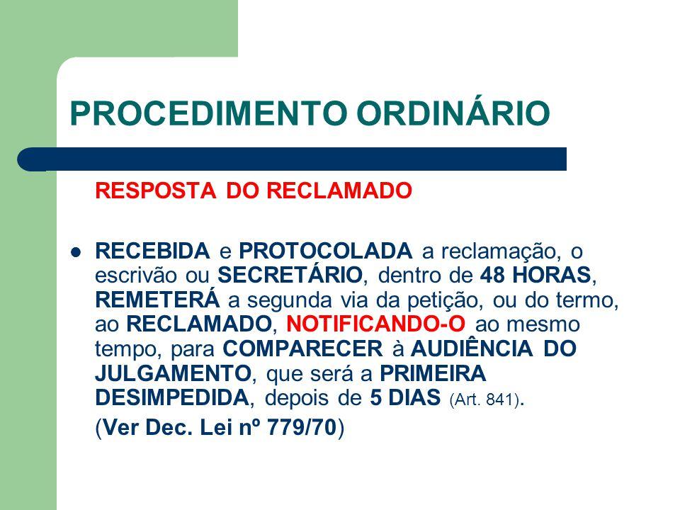 PROCEDIMENTO ORDINÁRIO RESPOSTA DO RECLAMADO RECEBIDA e PROTOCOLADA a reclamação, o escrivão ou SECRETÁRIO, dentro de 48 HORAS, REMETERÁ a segunda via da petição, ou do termo, ao RECLAMADO, NOTIFICANDO-O ao mesmo tempo, para COMPARECER à AUDIÊNCIA DO JULGAMENTO, que será a PRIMEIRA DESIMPEDIDA, depois de 5 DIAS (Art.
