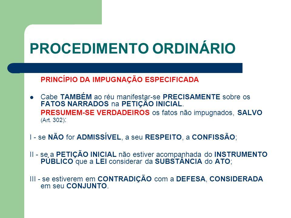 PROCEDIMENTO ORDINÁRIO PRINCÍPIO DA IMPUGNAÇÃO ESPECIFICADA Cabe TAMBÉM ao réu manifestar-se PRECISAMENTE sobre os FATOS NARRADOS na PETIÇÃO INICIAL.