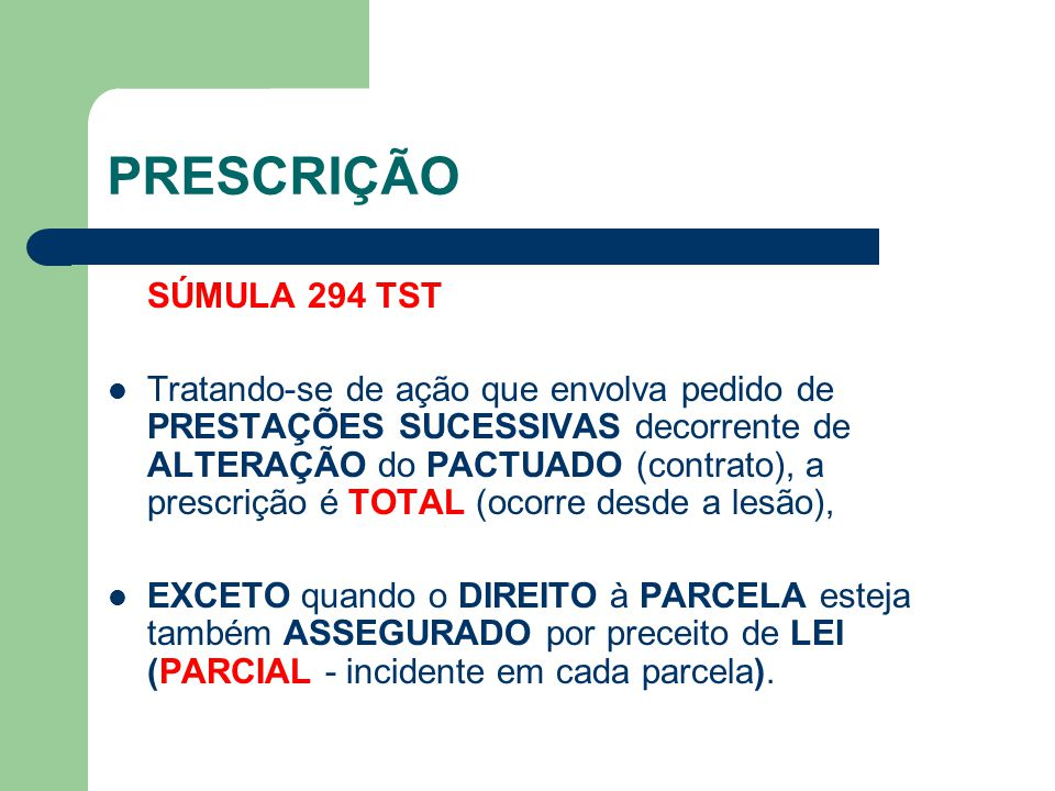 PRESCRIÇÃO SÚMULA 294 TST Tratando-se de ação que envolva pedido de PRESTAÇÕES SUCESSIVAS decorrente de ALTERAÇÃO do PACTUADO (contrato), a prescrição é TOTAL (ocorre desde a lesão), EXCETO quando o DIREITO à PARCELA esteja também ASSEGURADO por preceito de LEI (PARCIAL - incidente em cada parcela).