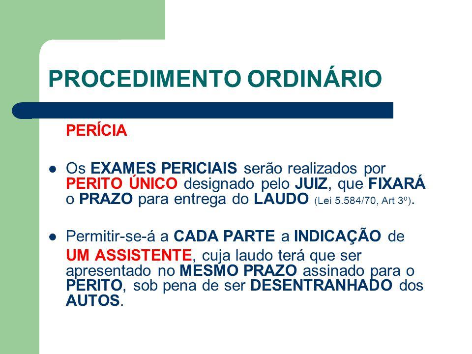 PROCEDIMENTO ORDINÁRIO PERÍCIA Os EXAMES PERICIAIS serão realizados por PERITO ÚNICO designado pelo JUIZ, que FIXARÁ o PRAZO para entrega do LAUDO (Lei 5.584/70, Art 3º).