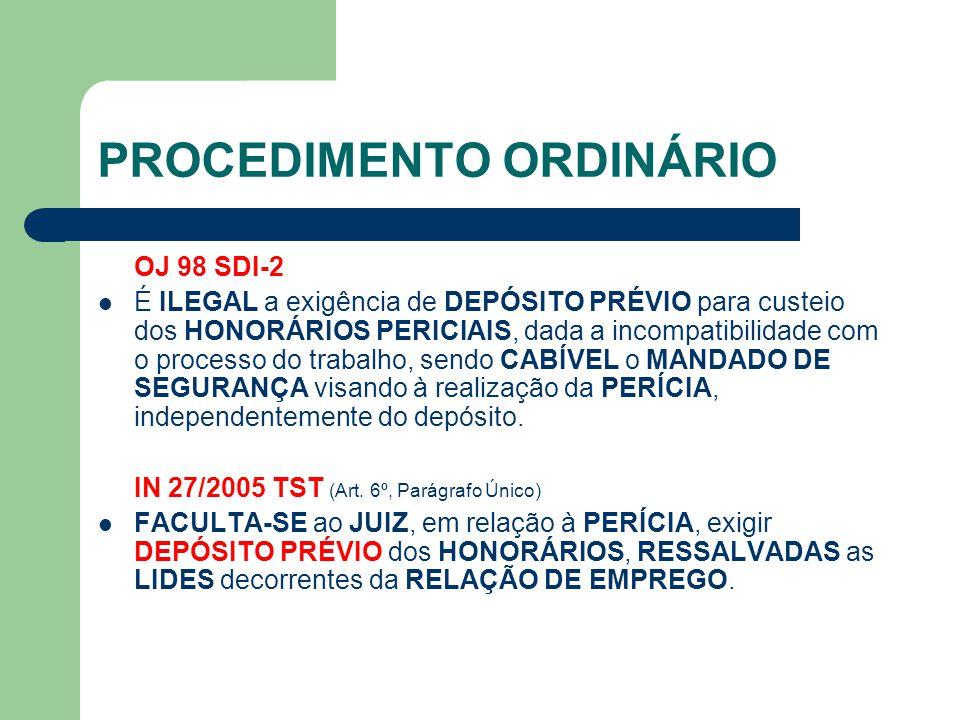 PROCEDIMENTO ORDINÁRIO OJ 98 SDI-2 É ILEGAL a exigência de DEPÓSITO PRÉVIO para custeio dos HONORÁRIOS PERICIAIS, dada a incompatibilidade com o processo do trabalho, sendo CABÍVEL o MANDADO DE SEGURANÇA visando à realização da PERÍCIA, independentemente do depósito.