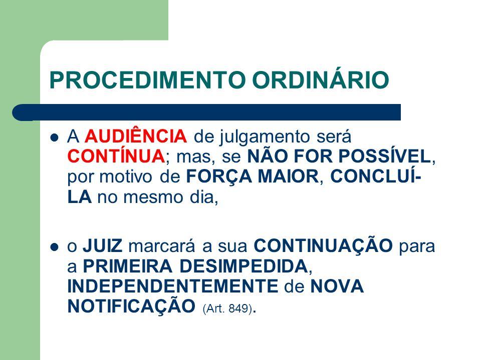 PROCEDIMENTO ORDINÁRIO A AUDIÊNCIA de julgamento será CONTÍNUA; mas, se NÃO FOR POSSÍVEL, por motivo de FORÇA MAIOR, CONCLUÍ- LA no mesmo dia, o JUIZ marcará a sua CONTINUAÇÃO para a PRIMEIRA DESIMPEDIDA, INDEPENDENTEMENTE de NOVA NOTIFICAÇÃO (Art.