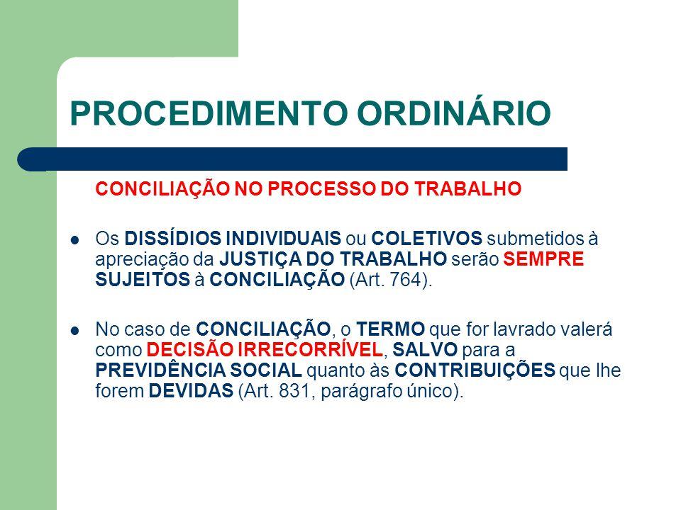 PROCEDIMENTO ORDINÁRIO CONCILIAÇÃO NO PROCESSO DO TRABALHO Os DISSÍDIOS INDIVIDUAIS ou COLETIVOS submetidos à apreciação da JUSTIÇA DO TRABALHO serão SEMPRE SUJEITOS à CONCILIAÇÃO (Art.
