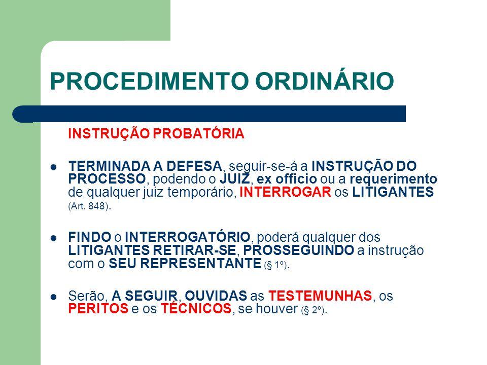 PROCEDIMENTO ORDINÁRIO INSTRUÇÃO PROBATÓRIA TERMINADA A DEFESA, seguir-se-á a INSTRUÇÃO DO PROCESSO, podendo o JUIZ, ex officio ou a requerimento de qualquer juiz temporário, INTERROGAR os LITIGANTES (Art.