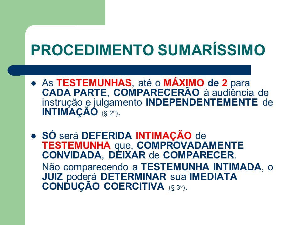 PROCEDIMENTO SUMARÍSSIMO As TESTEMUNHAS, até o MÁXIMO de 2 para CADA PARTE, COMPARECERÃO à audiência de instrução e julgamento INDEPENDENTEMENTE de INTIMAÇÃO (§ 2º).