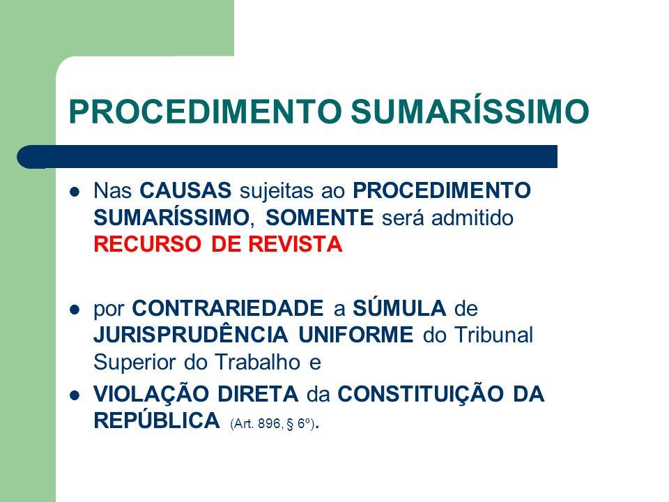 PROCEDIMENTO SUMARÍSSIMO Nas CAUSAS sujeitas ao PROCEDIMENTO SUMARÍSSIMO, SOMENTE será admitido RECURSO DE REVISTA por CONTRARIEDADE a SÚMULA de JURISPRUDÊNCIA UNIFORME do Tribunal Superior do Trabalho e VIOLAÇÃO DIRETA da CONSTITUIÇÃO DA REPÚBLICA (Art.