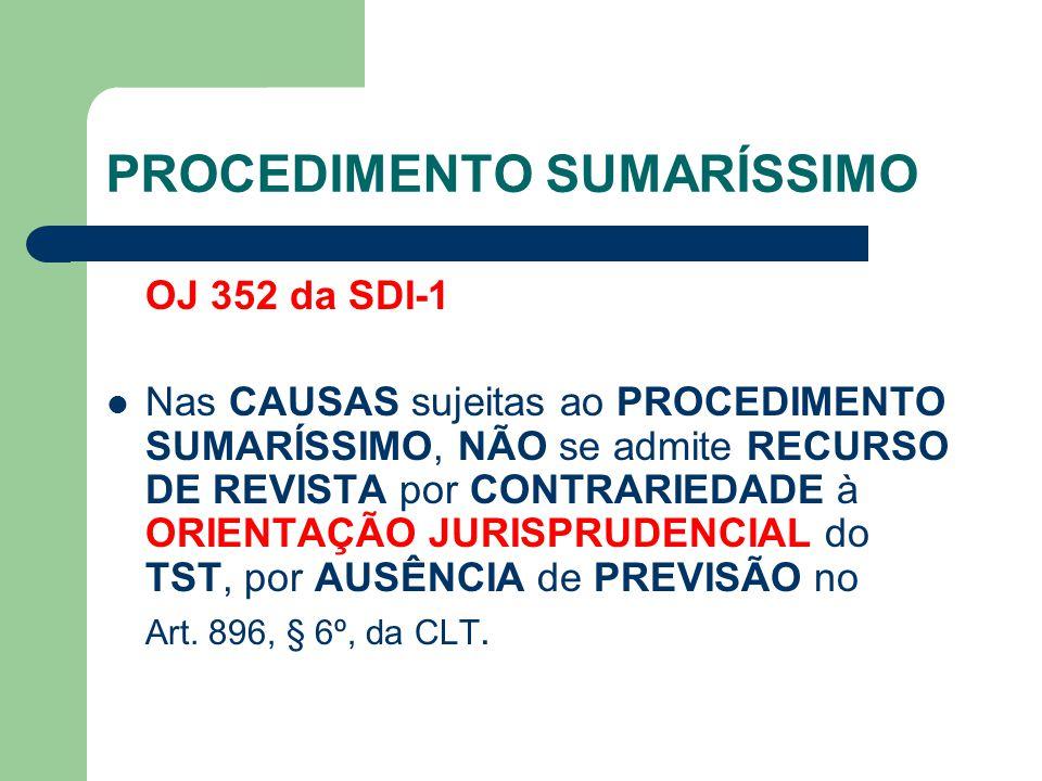 PROCEDIMENTO SUMARÍSSIMO OJ 352 da SDI-1 Nas CAUSAS sujeitas ao PROCEDIMENTO SUMARÍSSIMO, NÃO se admite RECURSO DE REVISTA por CONTRARIEDADE à ORIENTAÇÃO JURISPRUDENCIAL do TST, por AUSÊNCIA de PREVISÃO no Art.
